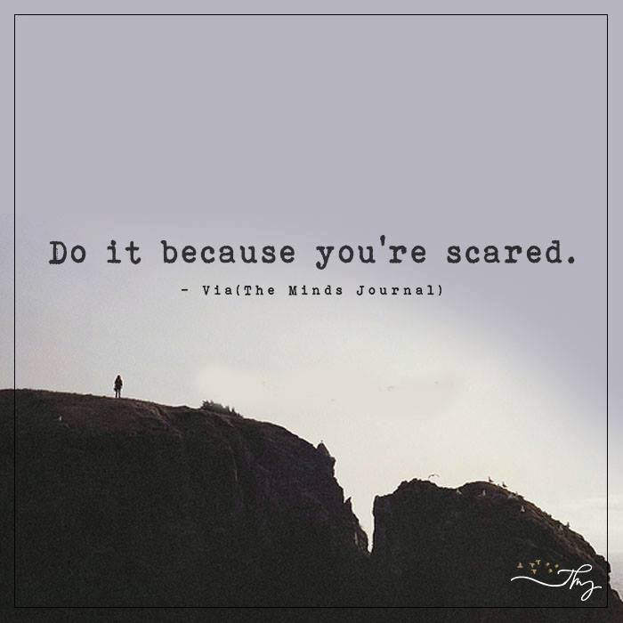 Do it because you're scared