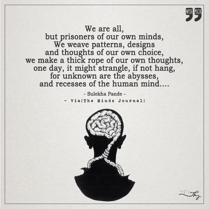 We are all but Prisoners of our Own Mind