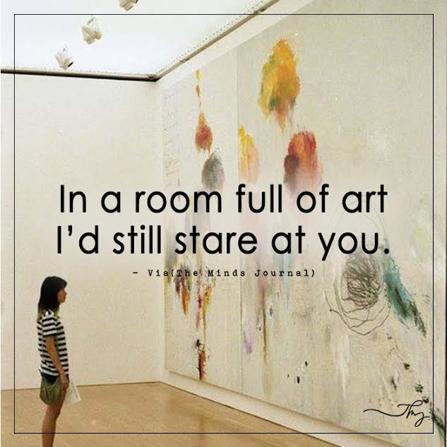 In a room full of art I'd still stare at you