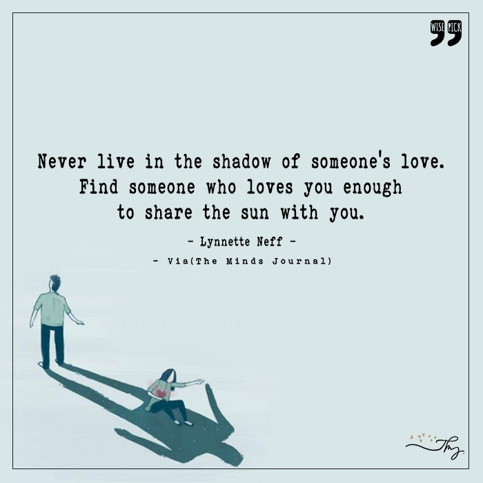 Never live in the shadow of someone's love