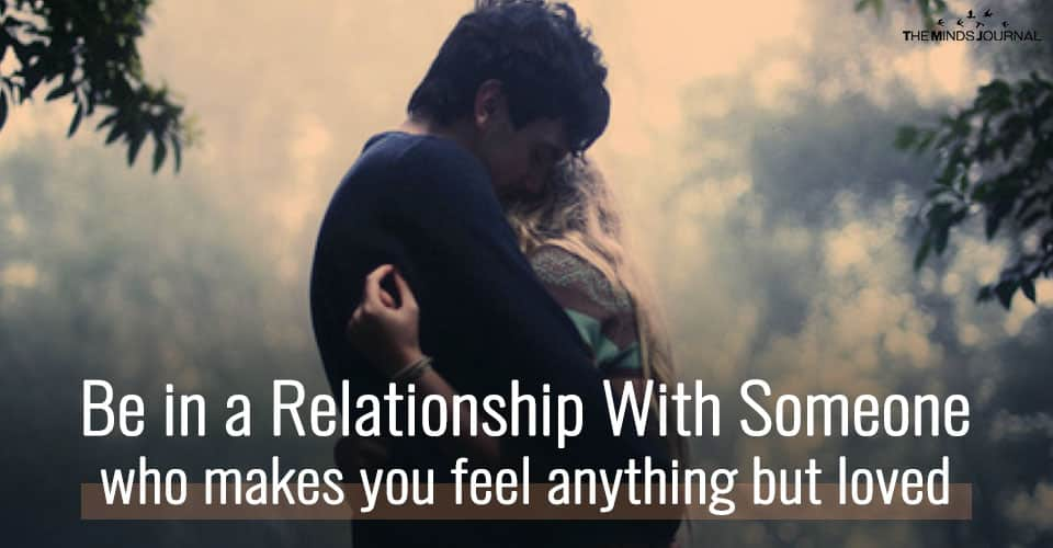 Be in a Relationship With Someone Who Makes You Feel Anything But Loved