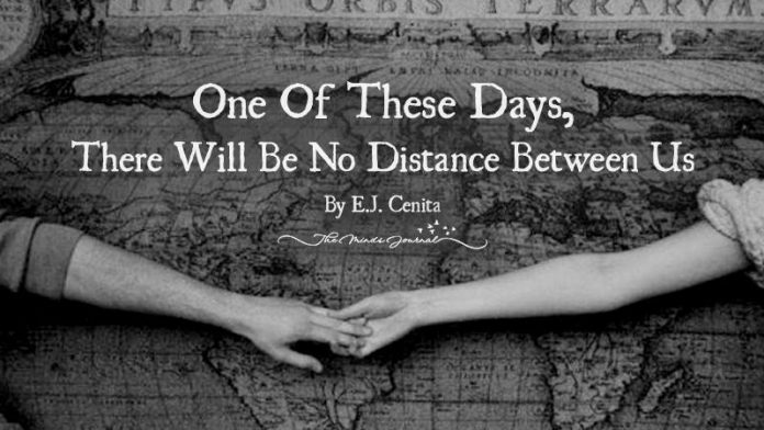 One Of These Days, There Will Be No Distance Between Us