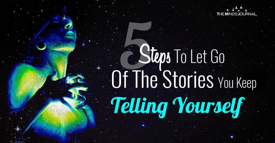 5 Steps to Release and Let Go of the Stories You Keep Telling Yourself