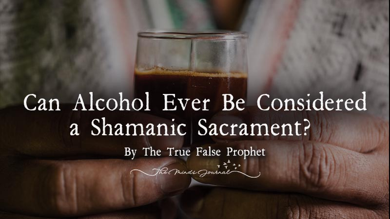 Can Alcohol Ever Be Considered a Shamanic Sacrament?