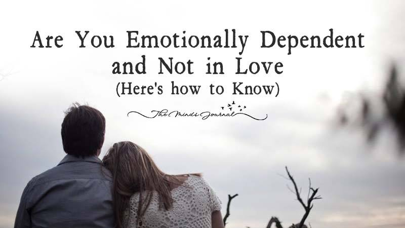 Are You Emotionally Dependent And Not In Love (Here's how To know)