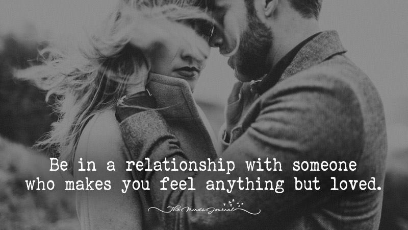 Be in a relationship with someone who makes you feel anything but loved.
