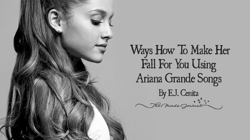 15 Ways How To Make Her Fall For You using Ariana Grande Songs