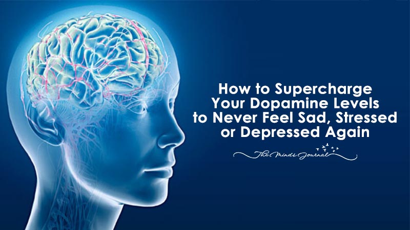 How to Supercharge Your Dopamine Levels to Never Feel Sad, Stressed or Depressed Again