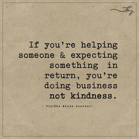 If you're helping someone & expecting something in return
