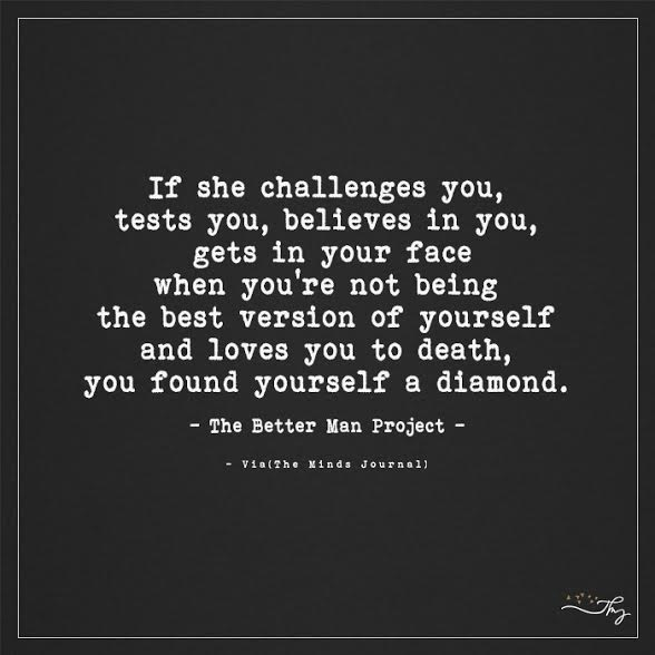 If she challenges you, tests you, believes in you