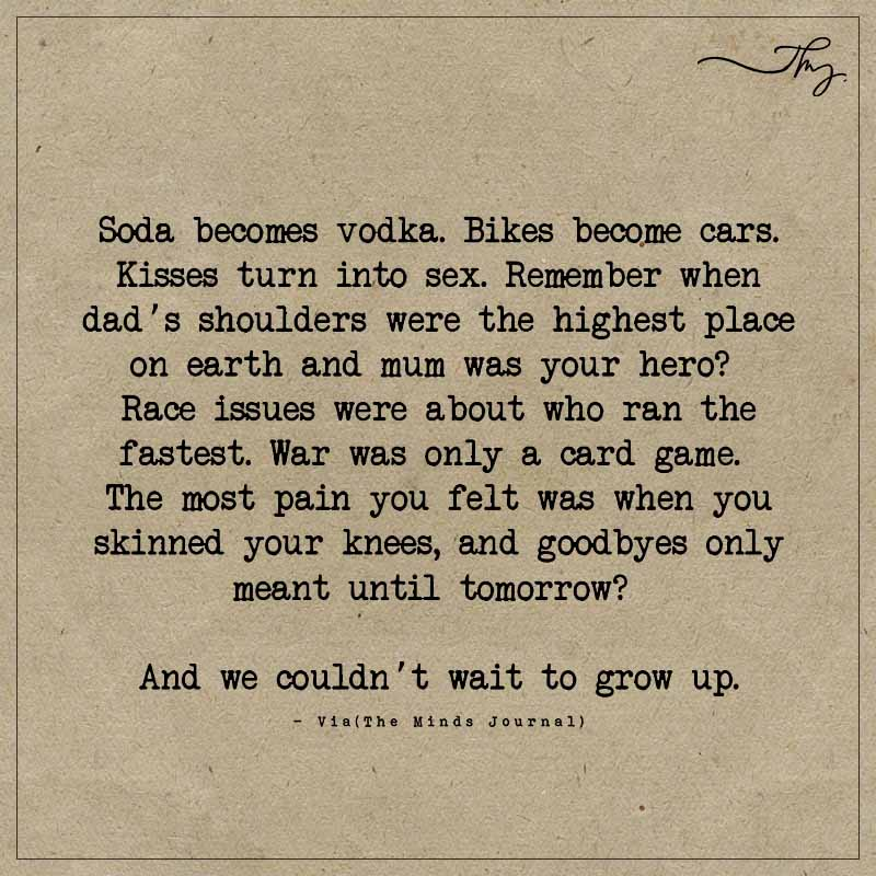 And we couldn't wait to grow up