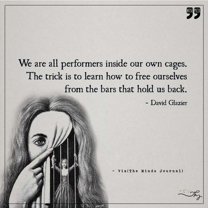 We all are performers inside our own cages
