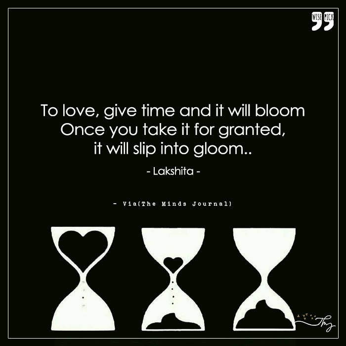 To love, give time and it will bloom