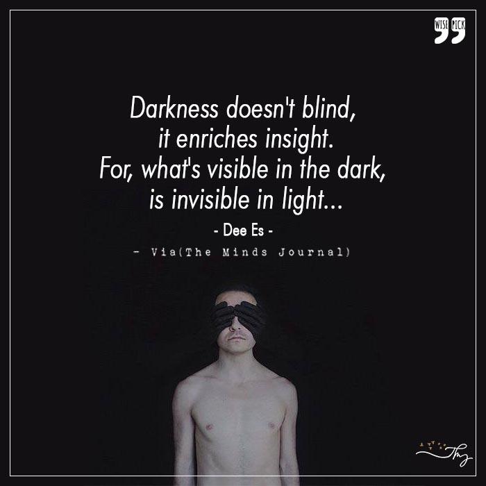 Darkness doesn't blind, it enriches insight