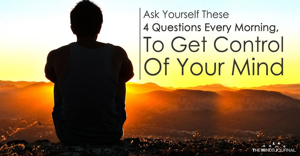 Ask Yourself These 4 Questions Every Morning, To Get Control Of Your Mind