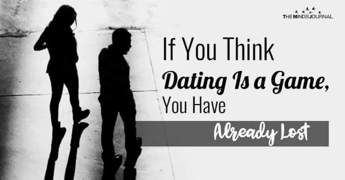 If You Think Dating Is a Game, You Have Already Lost
