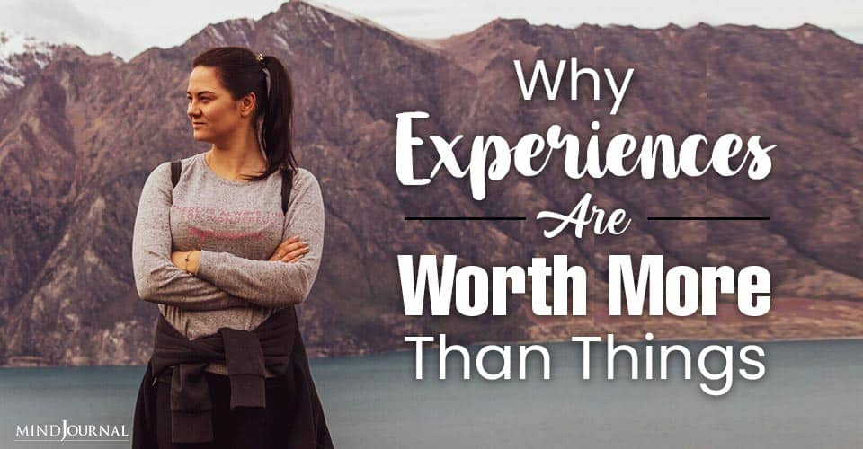 Reasons Experiences Worth More Things