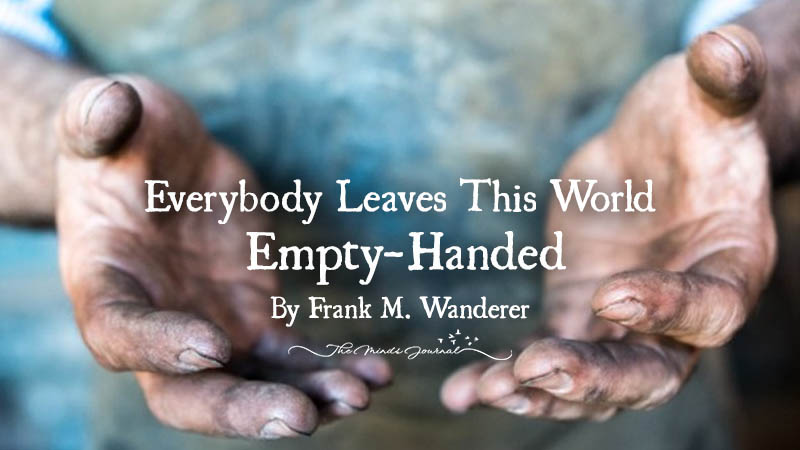 Everybody Leaves This World Empty-Handed