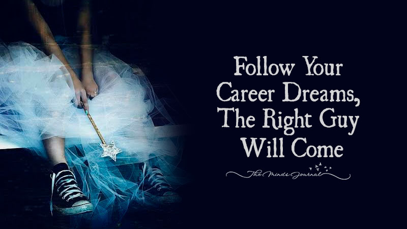 Follow Your Career Dreams, The Right Guy Will Come