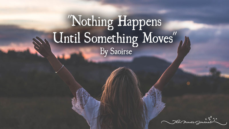 """Nothing Happens Until Something Moves""- Albert Einstein"