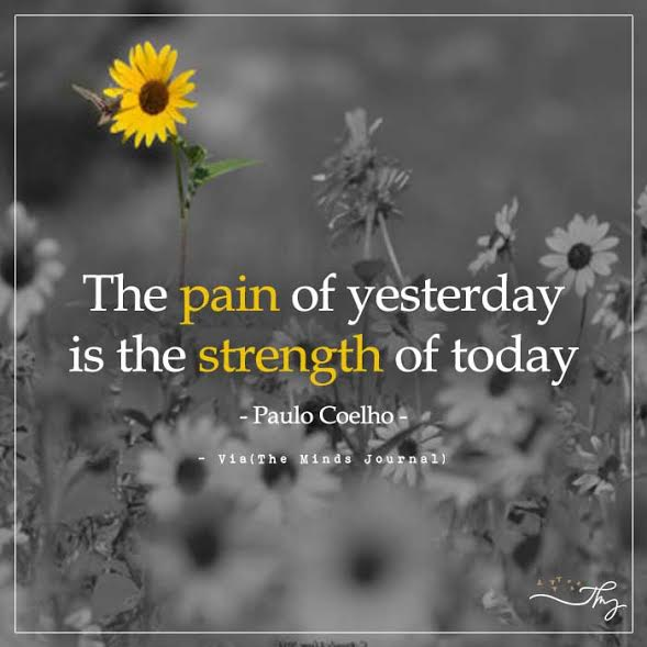 The pain of yesterday is the strength of today