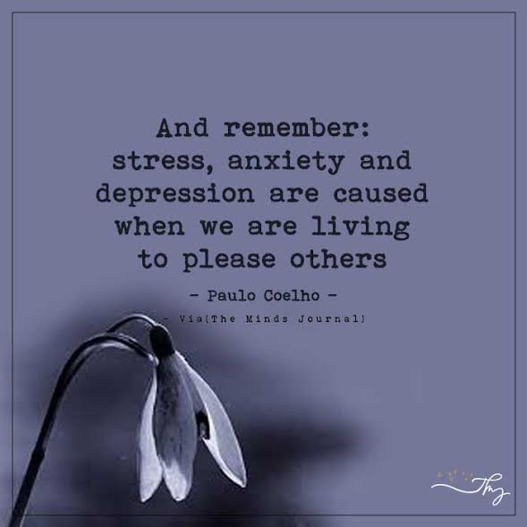 And remember : stress, anxiety and depression are caused when we are living to please others