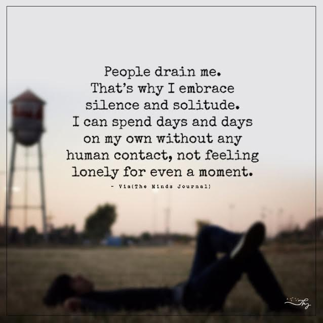 People drain me. That's why I embrace silence and solitude.