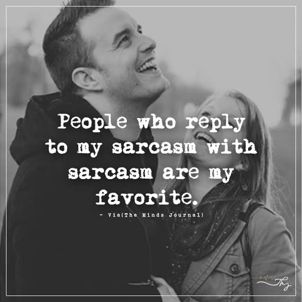 People who reply to my sarcasm with sarcasm are my favorite.