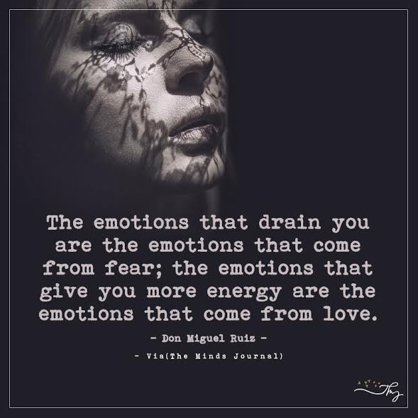 The emotions that drain you are the emotions that come from fear