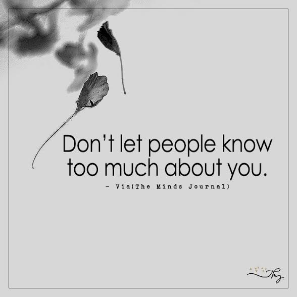 Don't let people know too much about you.