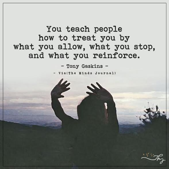 You teach people how to treat you by what you allow