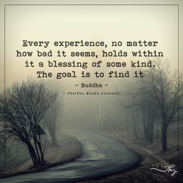 Every experience, no matter how bad it seems, holds within it a blessing of some kind.