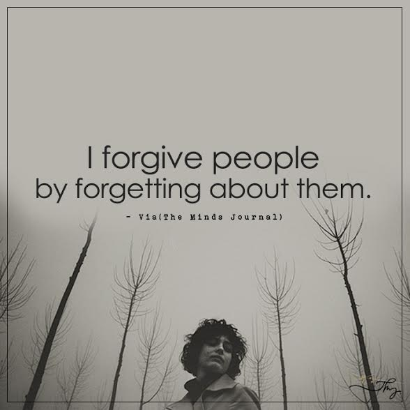I forgive people by forgetting about them.