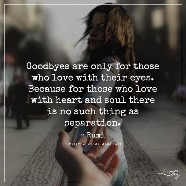 Goodbyes are only for those who love with their eyes.