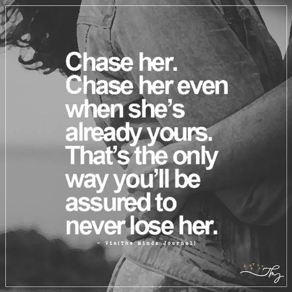 Chase her. Chase her even when she's already yours.