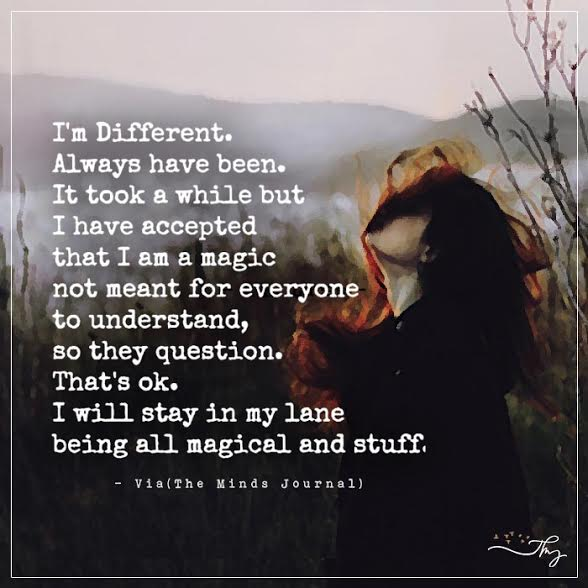 I'm different. Always have been.