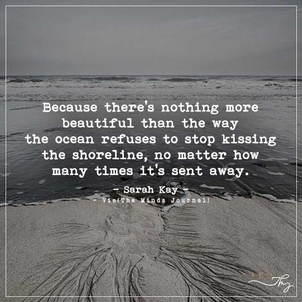 Because there's nothing more beautiful than the way the ocean refuses to stop kissing the shoreline.