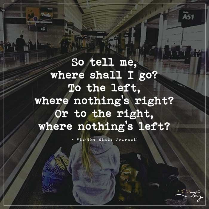 So tell me where shall I go?