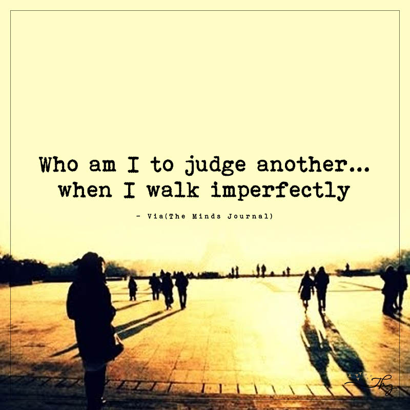 Who I am to judge another…