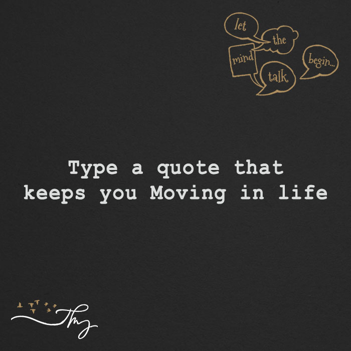Type a quote that keeps you Moving in life