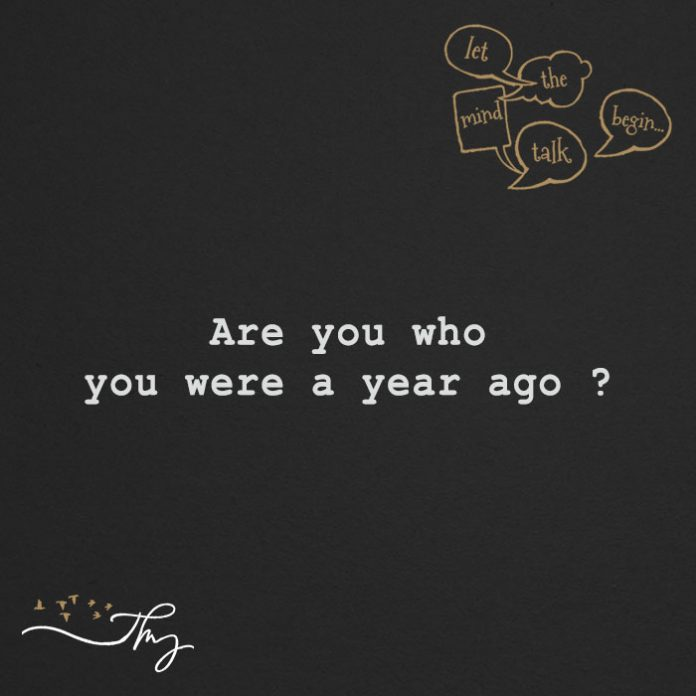 Are you who you were a year ago ?