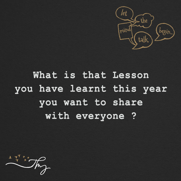 What is that Lesson you have learnt this year you want to share with everyone ?
