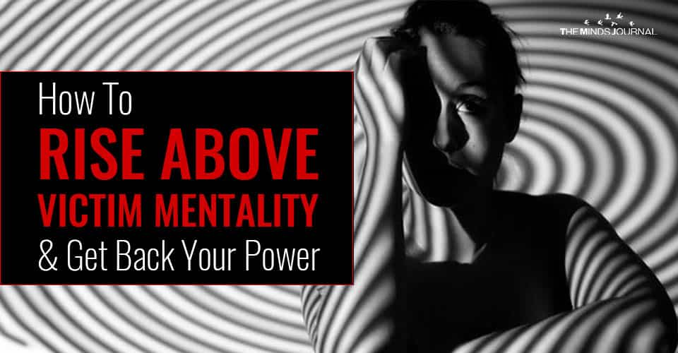 How To Rise Above Victim Mentality and Get Back Your Power