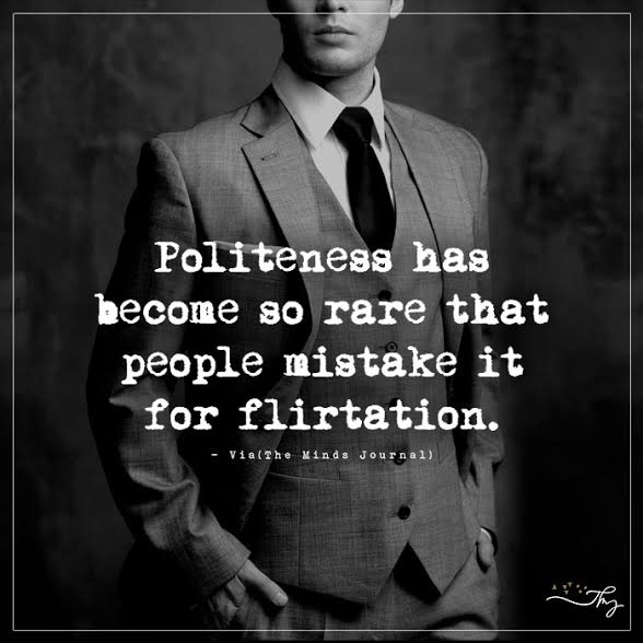 Politeness has become so rare that people mistake it for flirtation.