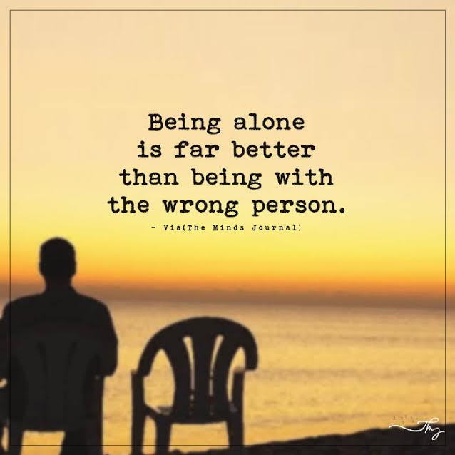 being alone is far better than being with the wrong person