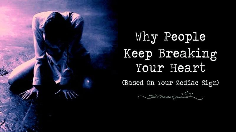 Why People Keep Breaking Your Heart (Based On Your Zodiac Sign)