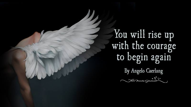 You Will Rise Up With The Courage To Begin Again