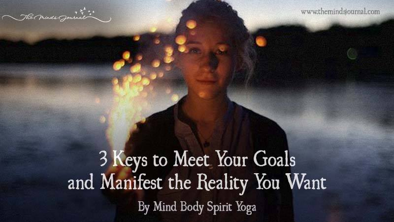 3 Keys To Meet Your Goals And Manifest The Reality You Want