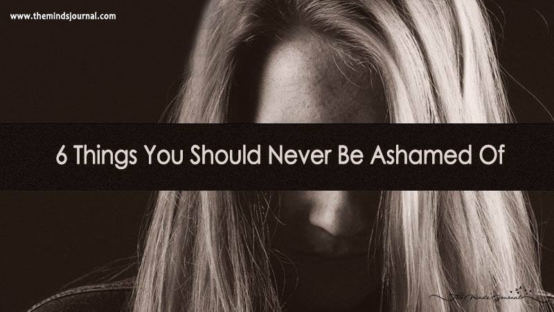 6 Things You Should Never Be Ashamed Of