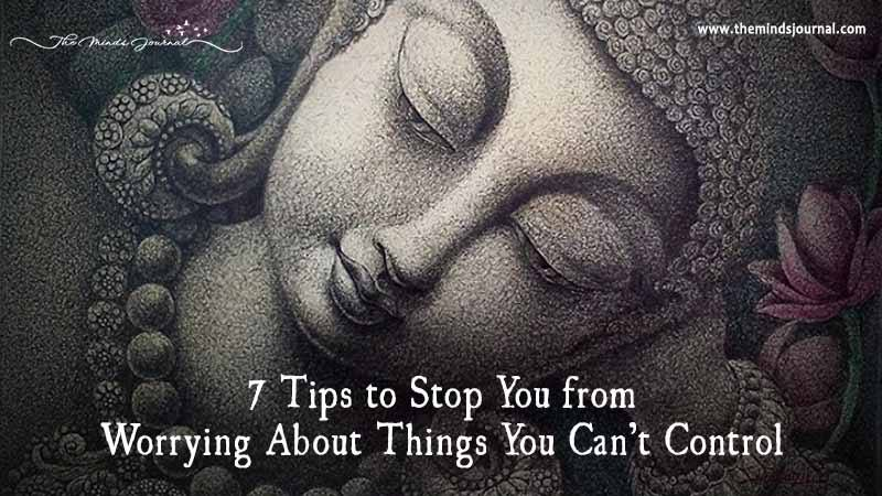 7 Tips To Stop You From Worrying About Things You Can't Control